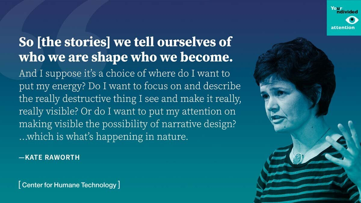 Quote from an interview with Kate Raworth which reads, So the stories we tell ourselves of who we are shape who we become. And I suppose it's a choice of where do I want to put my energy? Do I want to focus on and describe really destructive thing I see and make it really, really visible? Or do I want to put my attention on making visible the possibility of narrative design?